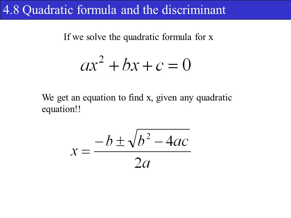 4.8 Quadratic formula and the discriminant If we solve the quadratic formula for x We get an equation to find x, given any quadratic equation!!