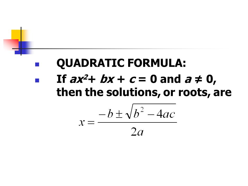 QUADRATIC FORMULA: If ax 2 + bx + c = 0 and a ≠ 0, then the solutions, or roots, are