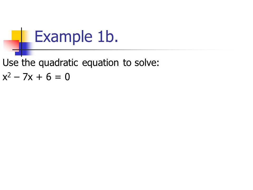Example 1b. Use the quadratic equation to solve: x 2 – 7x + 6 = 0
