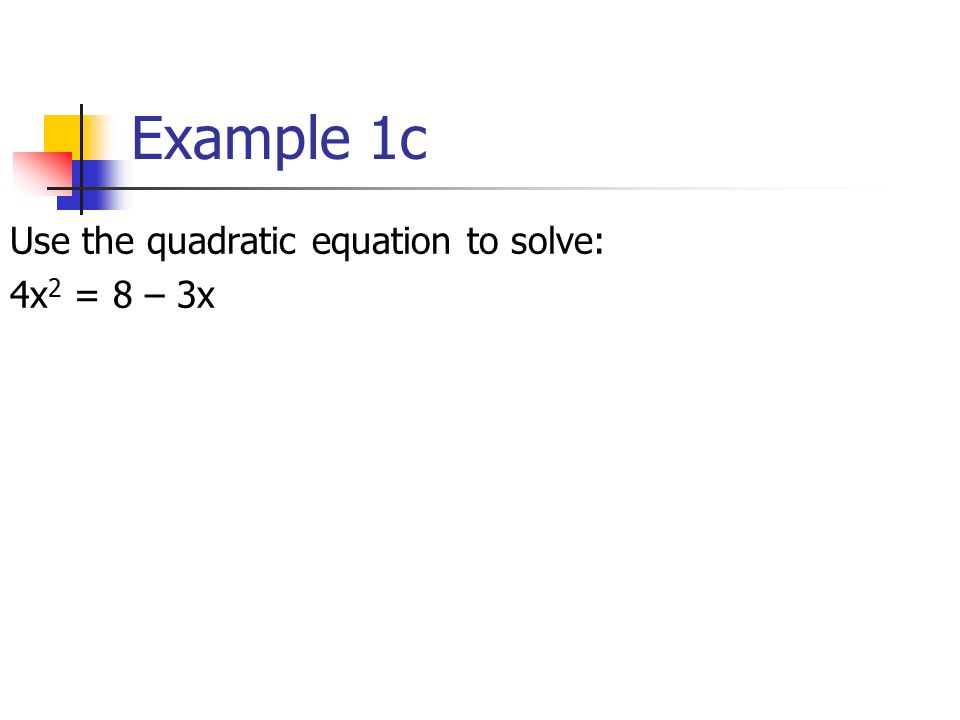Example 1c Use the quadratic equation to solve: 4x 2 = 8 – 3x