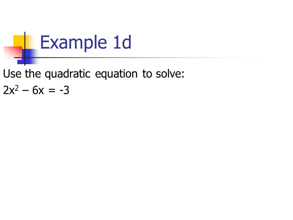 Example 1d Use the quadratic equation to solve: 2x 2 – 6x = -3