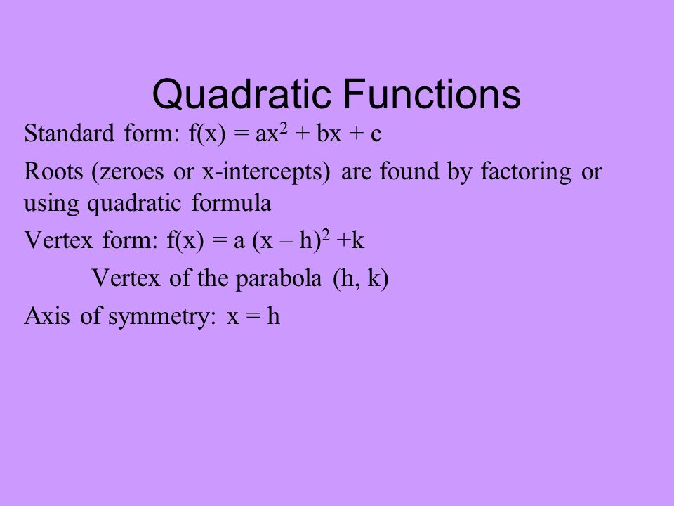 Quadratic Functions Standard form: f(x) = ax 2 + bx + c Roots (zeroes or x-intercepts) are found by factoring or using quadratic formula Vertex form: f(x) = a (x – h) 2 +k Vertex of the parabola (h, k) Axis of symmetry: x = h