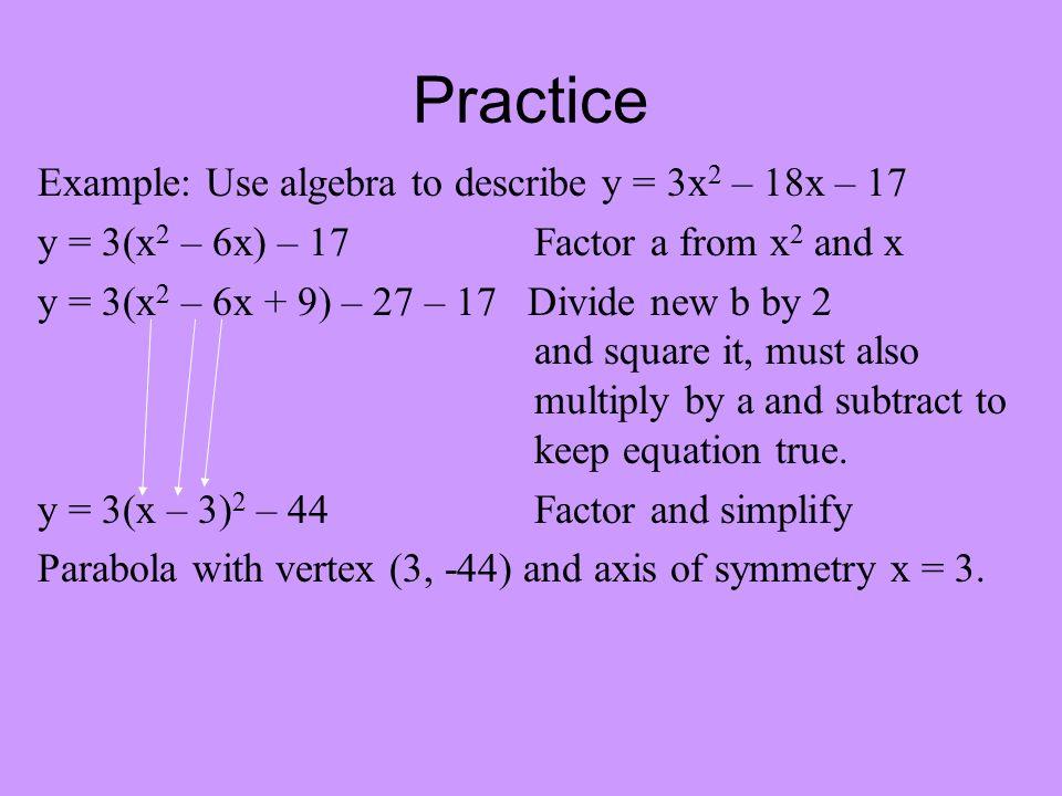 Practice Example: Use algebra to describe y = 3x 2 – 18x – 17 y = 3(x 2 – 6x) – 17 Factor a from x 2 and x y = 3(x 2 – 6x + 9) – 27 – 17 Divide new b by 2 and square it, must also multiply by a and subtract to keep equation true.