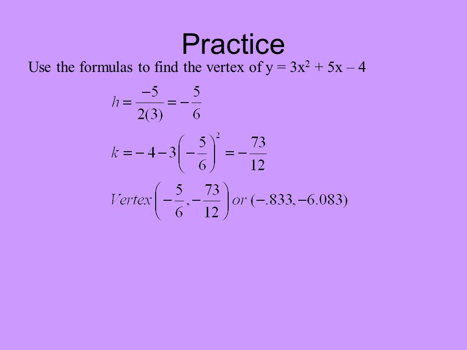 Practice Use the formulas to find the vertex of y = 3x 2 + 5x – 4