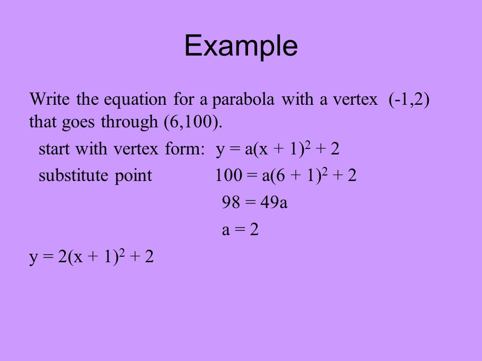 Example Write the equation for a parabola with a vertex (-1,2) that goes through (6,100).