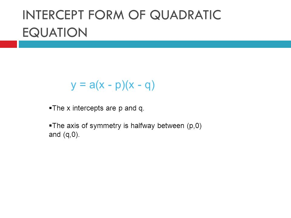 INTERCEPT FORM OF QUADRATIC EQUATION y = a(x - p)(x - q)  The x intercepts are p and q.