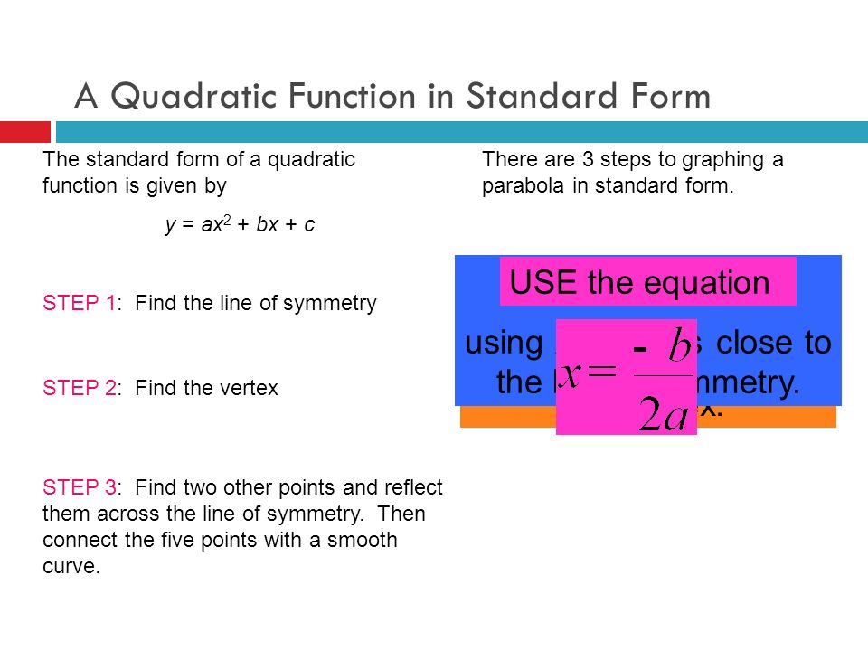 A Quadratic Function in Standard Form The standard form of a quadratic function is given by y = ax 2 + bx + c There are 3 steps to graphing a parabola in standard form.