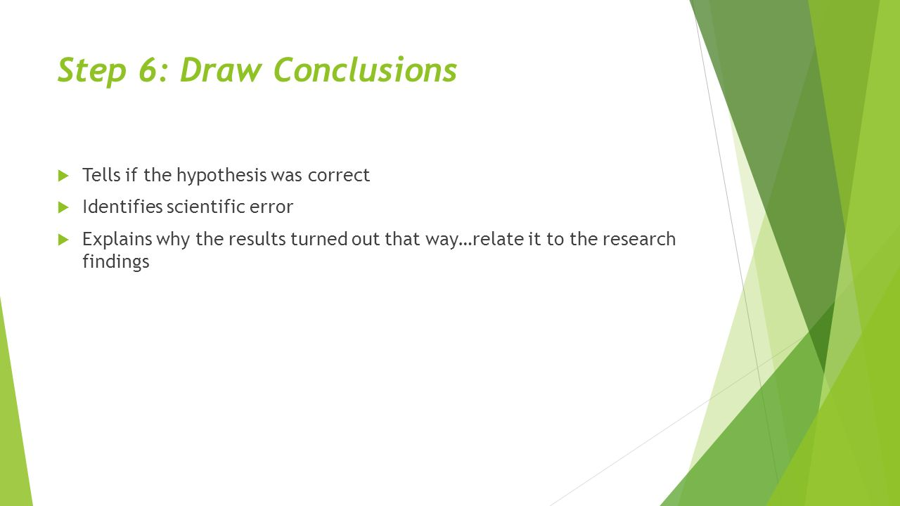 Step 6: Draw Conclusions  Tells if the hypothesis was correct  Identifies scientific error  Explains why the results turned out that way…relate it to the research findings