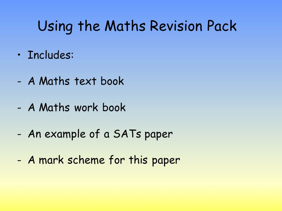 Using the Maths Revision Pack Includes: -A Maths text book -A Maths work book -An example of a SATs paper -A mark scheme for this paper