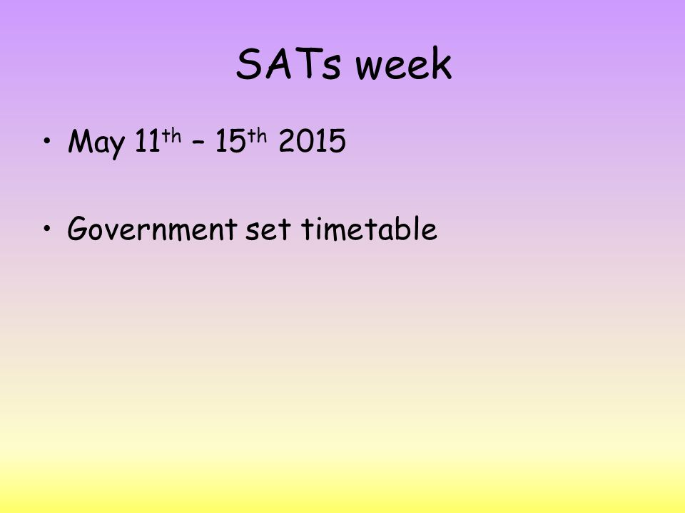 SATs week May 11 th – 15 th 2015 Government set timetable