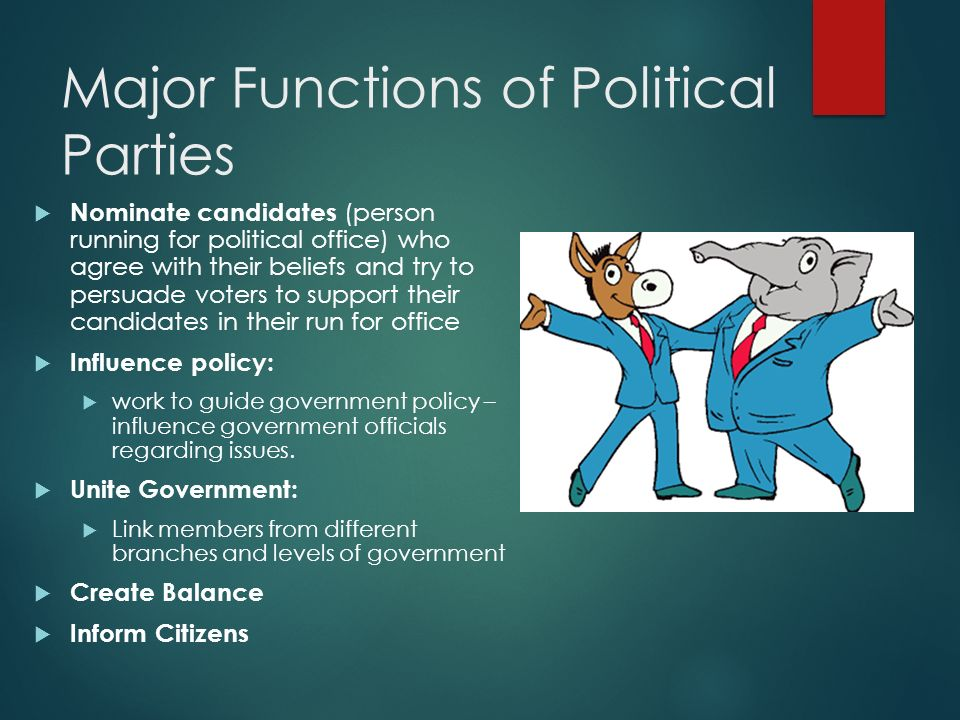 Major Functions of Political Parties  Nominate candidates (person running for political office) who agree with their beliefs and try to persuade voters to support their candidates in their run for office  Influence policy:  work to guide government policy – influence government officials regarding issues.