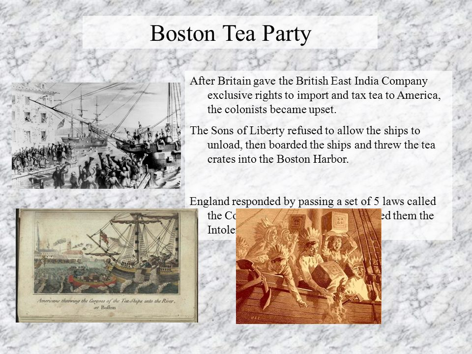 Boston Tea Party After Britain gave the British East India Company exclusive rights to import and tax tea to America, the colonists became upset.