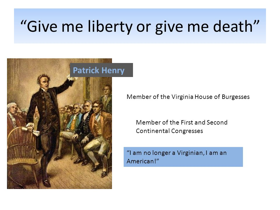 Give me liberty or give me death Patrick Henry Member of the Virginia House of Burgesses Member of the First and Second Continental Congresses I am no longer a Virginian, I am an American!