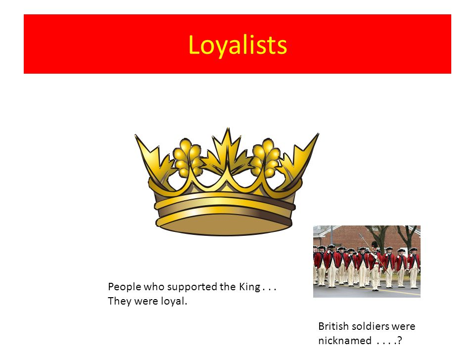 Loyalists People who supported the King... They were loyal. British soldiers were nicknamed....