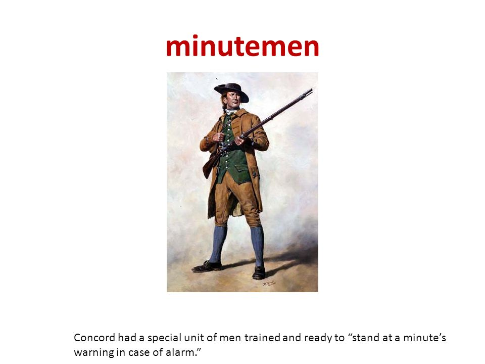 minutemen Concord had a special unit of men trained and ready to stand at a minute's warning in case of alarm.