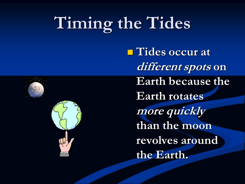 Timing the Tides Tides occur at different spots on Earth because the Earth rotates more quickly than the moon revolves around the Earth.