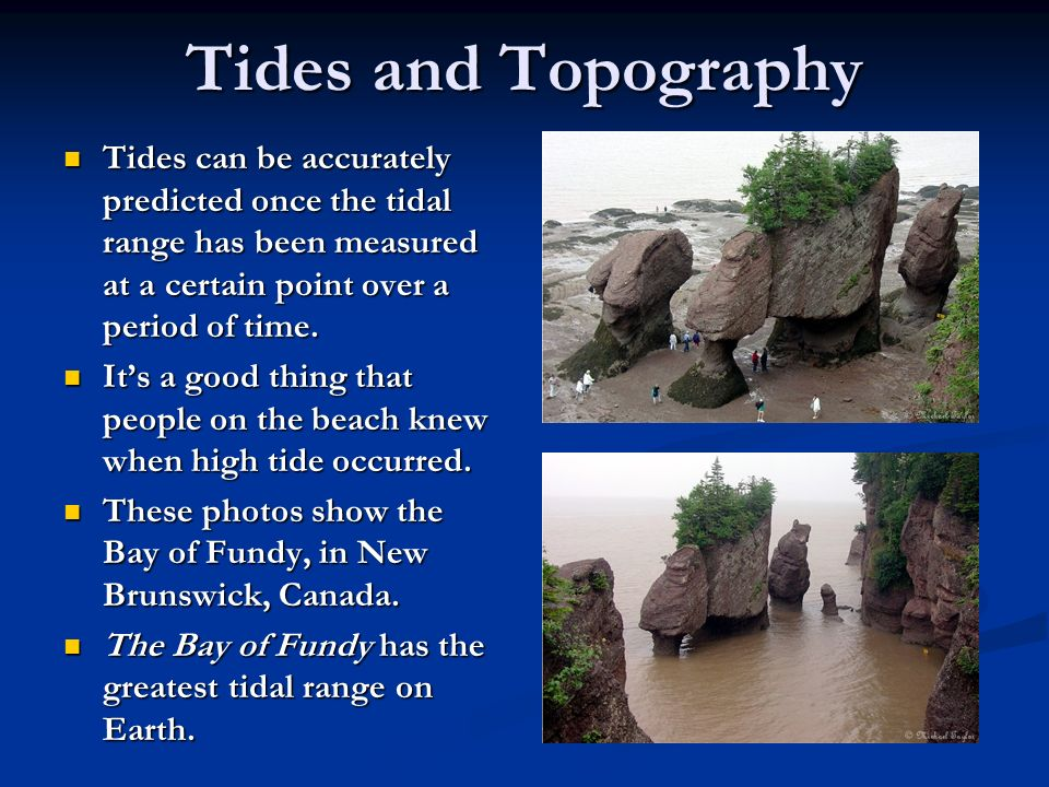 Tides and Topography Tides can be accurately predicted once the tidal range has been measured at a certain point over a period of time.