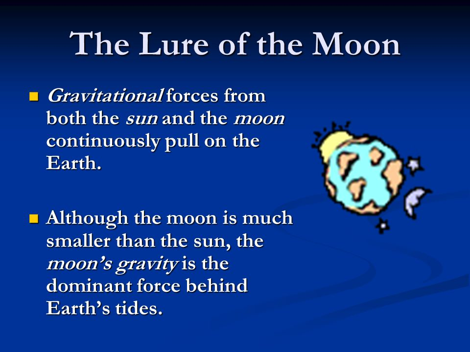 Gravitational forces from both the sun and the moon continuously pull on the Earth.