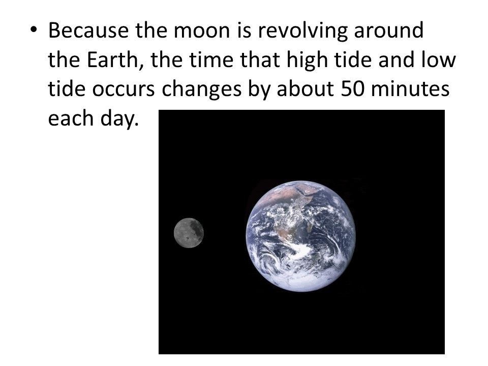 Because the moon is revolving around the Earth, the time that high tide and low tide occurs changes by about 50 minutes each day.