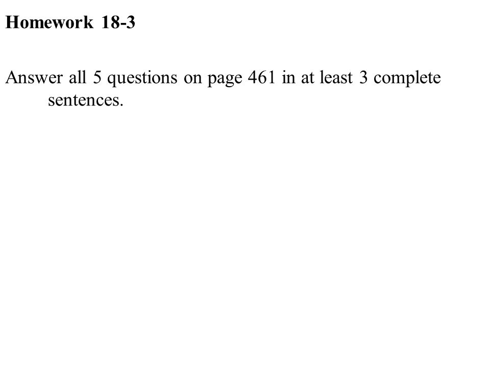 Homework 18-3 Answer all 5 questions on page 461 in at least 3 complete sentences.