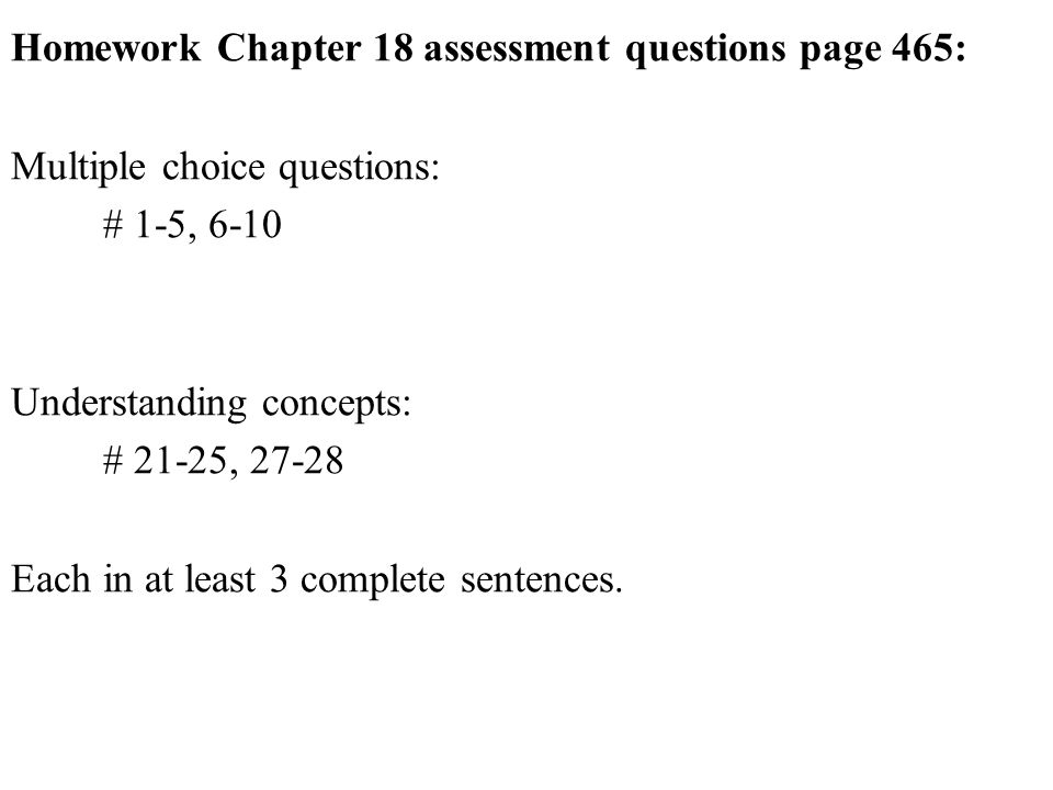 Homework Chapter 18 assessment questions page 465: Multiple choice questions: # 1-5, 6-10 Understanding concepts: # 21-25, Each in at least 3 complete sentences.