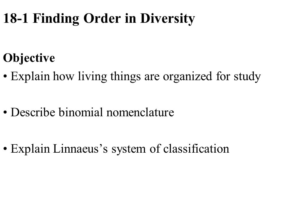 18-1 Finding Order in Diversity Objective Explain how living things are organized for study Describe binomial nomenclature Explain Linnaeus's system of classification