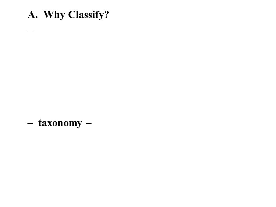 A. Why Classify – –taxonomy –