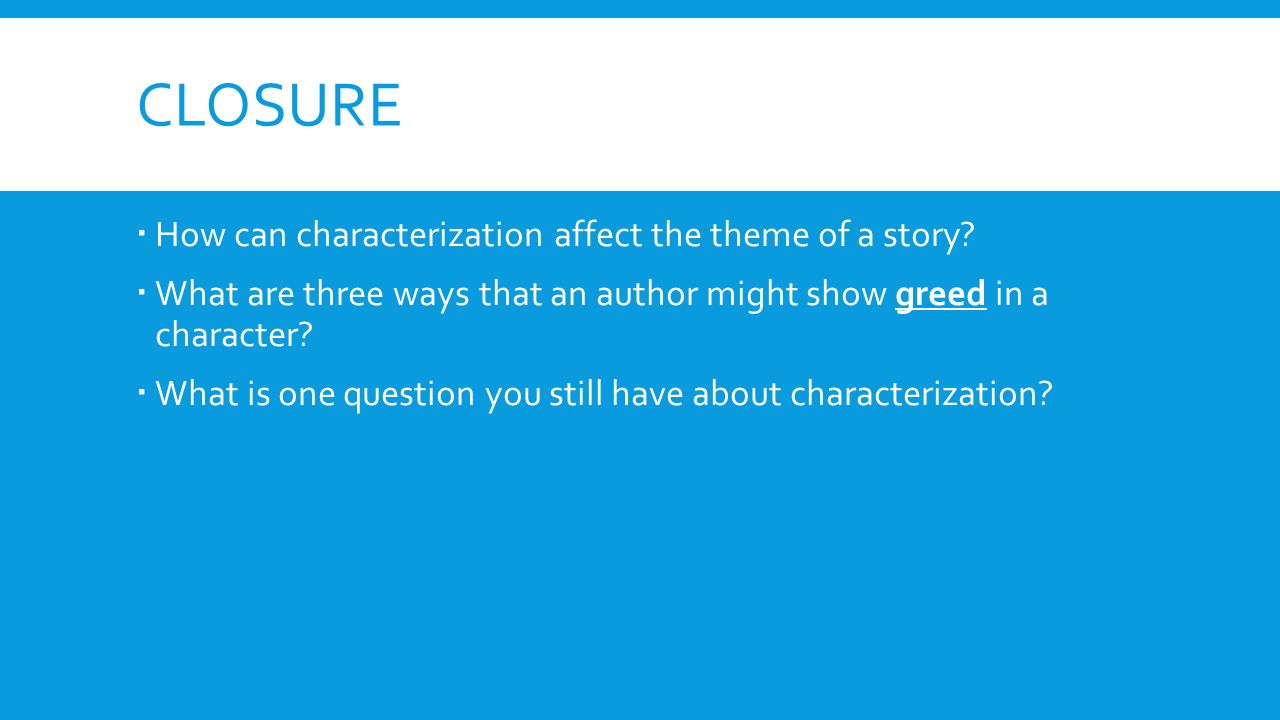 CLOSURE  How can characterization affect the theme of a story.