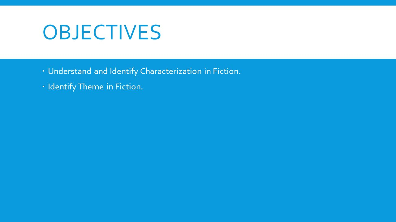 OBJECTIVES  Understand and Identify Characterization in Fiction.  Identify Theme in Fiction.