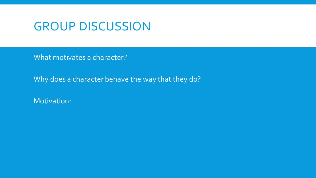 GROUP DISCUSSION What motivates a character. Why does a character behave the way that they do.