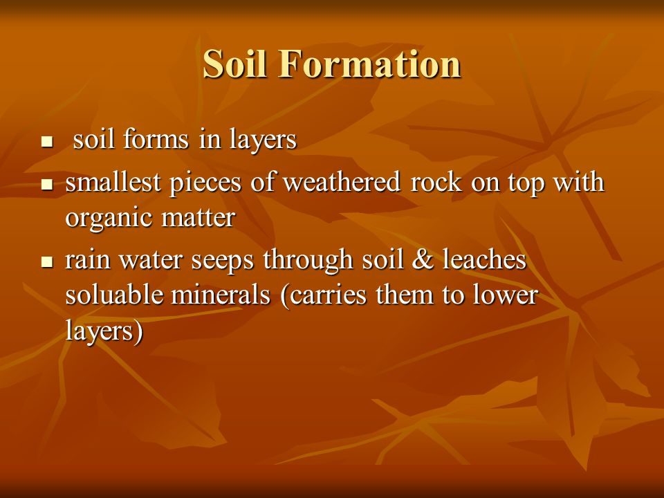 Soil Formation soil forms in layers soil forms in layers smallest pieces of weathered rock on top with organic matter smallest pieces of weathered rock on top with organic matter rain water seeps through soil & leaches soluable minerals (carries them to lower layers) rain water seeps through soil & leaches soluable minerals (carries them to lower layers)