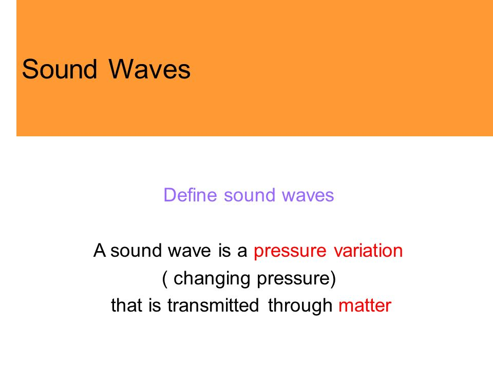 Define sound waves A sound wave is a pressure variation ( changing pressure) that is transmitted through matter Sound Waves