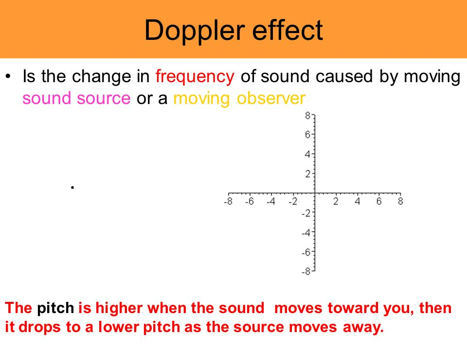 Doppler effect Is the change in frequency of sound caused by moving sound source or a moving observer The pitch is higher when the sound moves toward you, then it drops to a lower pitch as the source moves away.