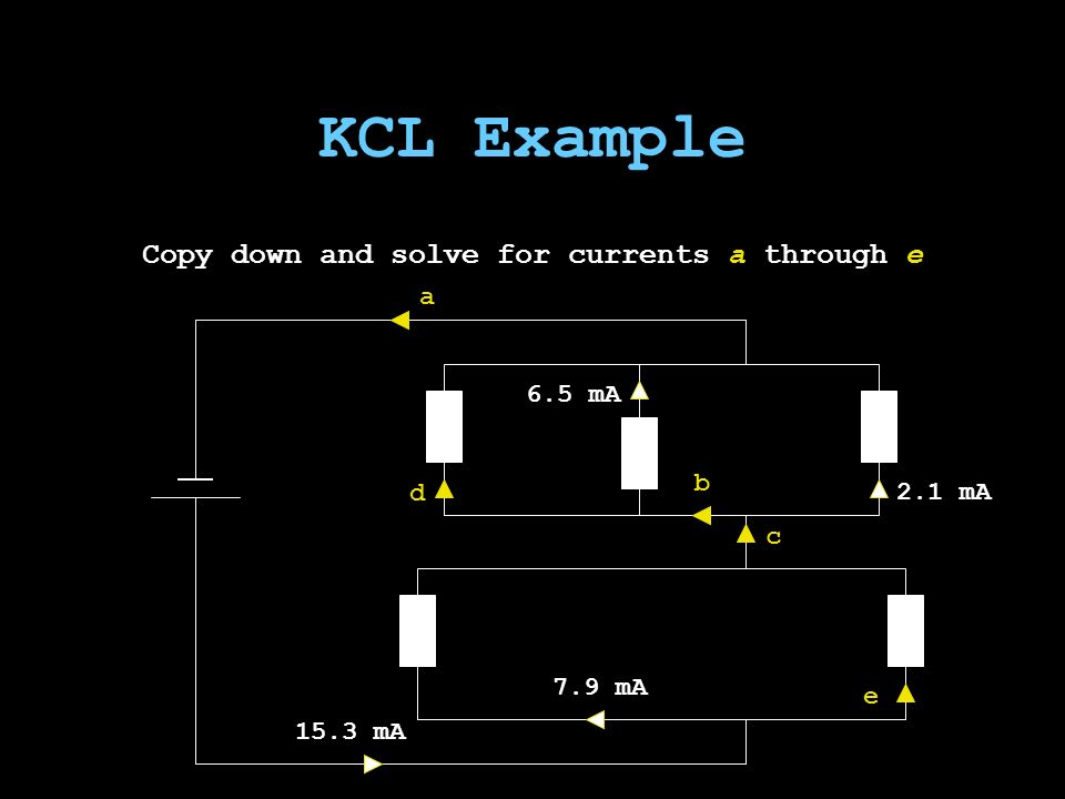 KCL Example Copy down and solve for currents a through e d b 6.5 mA 2.1 mA c 7.9 mA 15.3 mA a e