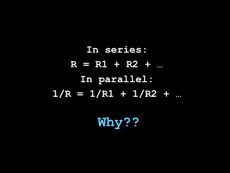 Why In series: R = R1 + R2 + … In parallel: 1/R = 1/R1 + 1/R2 + …