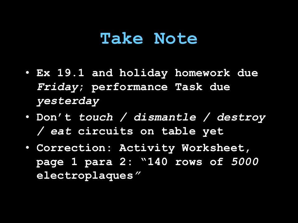 Take Note Ex 19.1 and holiday homework due Friday; performance Task due yesterday Don't touch / dismantle / destroy / eat circuits on table yet Correction: Activity Worksheet, page 1 para 2: 140 rows of 5000 electroplaques