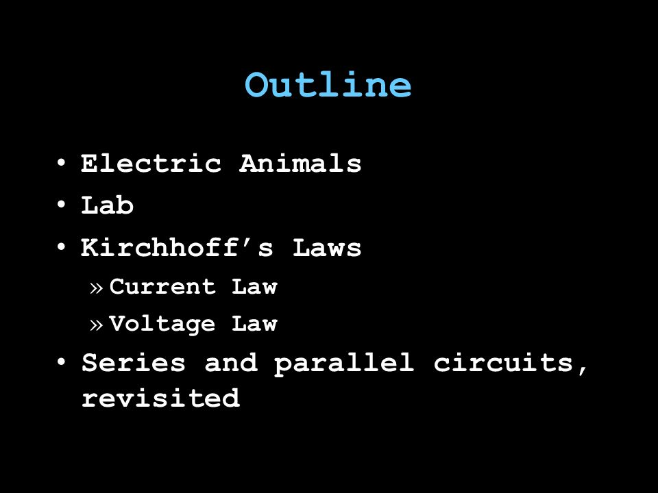 Outline Electric Animals Lab Kirchhoff's Laws »Current Law »Voltage Law Series and parallel circuits, revisited