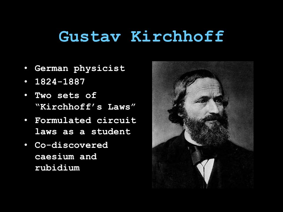 Gustav Kirchhoff German physicist 1824-1887 Two sets of Kirchhoff's Laws Formulated circuit laws as a student Co-discovered caesium and rubidium