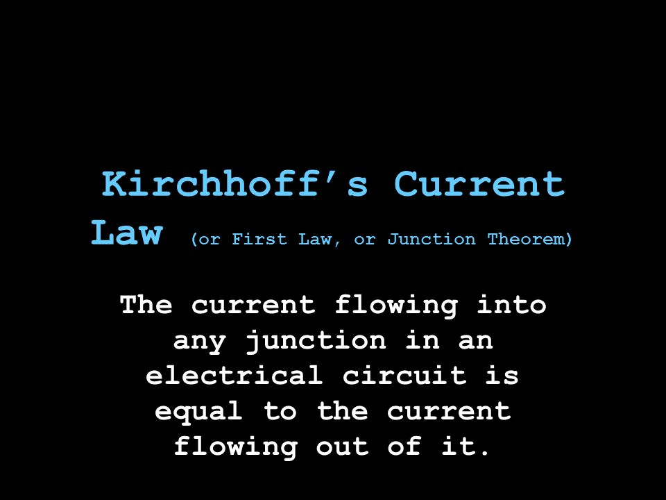 Kirchhoff's Current Law (or First Law, or Junction Theorem) The current flowing into any junction in an electrical circuit is equal to the current flowing out of it.