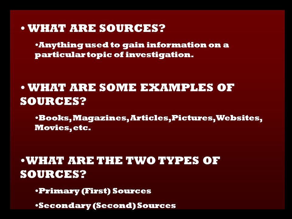 WHAT ARE SOURCES. Anything used to gain information on a particular topic of investigation.