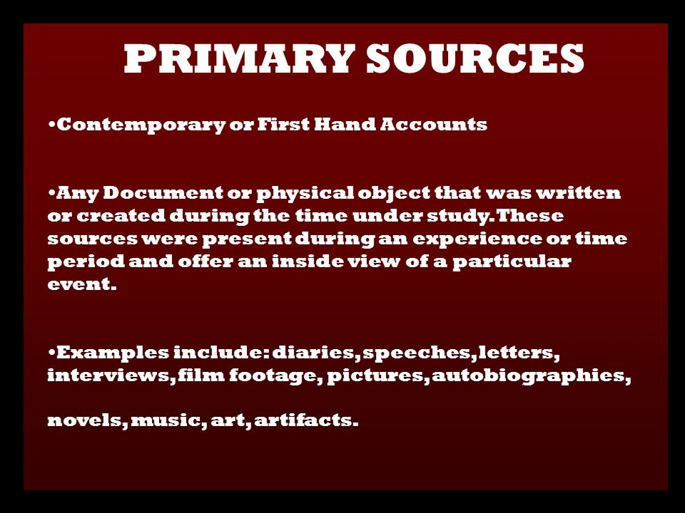 Contemporary or First Hand Accounts Any Document or physical object that was written or created during the time under study.