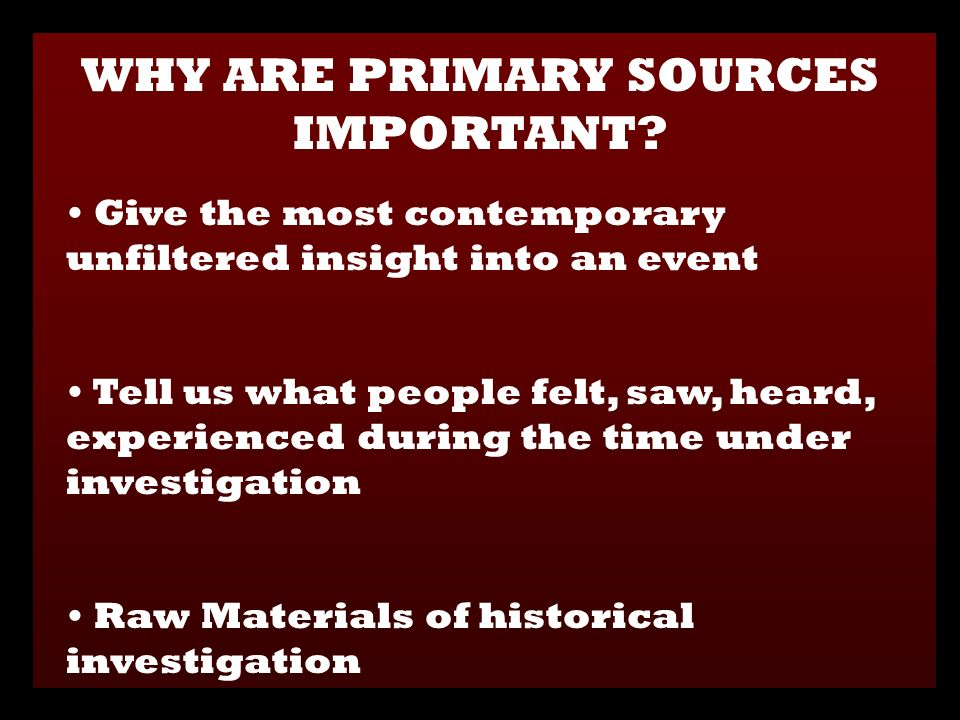Give the most contemporary unfiltered insight into an event Tell us what people felt, saw, heard, experienced during the time under investigation Raw Materials of historical investigation WHY ARE PRIMARY SOURCES IMPORTANT