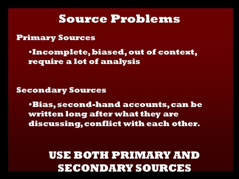 Primary Sources Incomplete, biased, out of context, require a lot of analysis Secondary Sources Bias, second-hand accounts, can be written long after what they are discussing, conflict with each other.