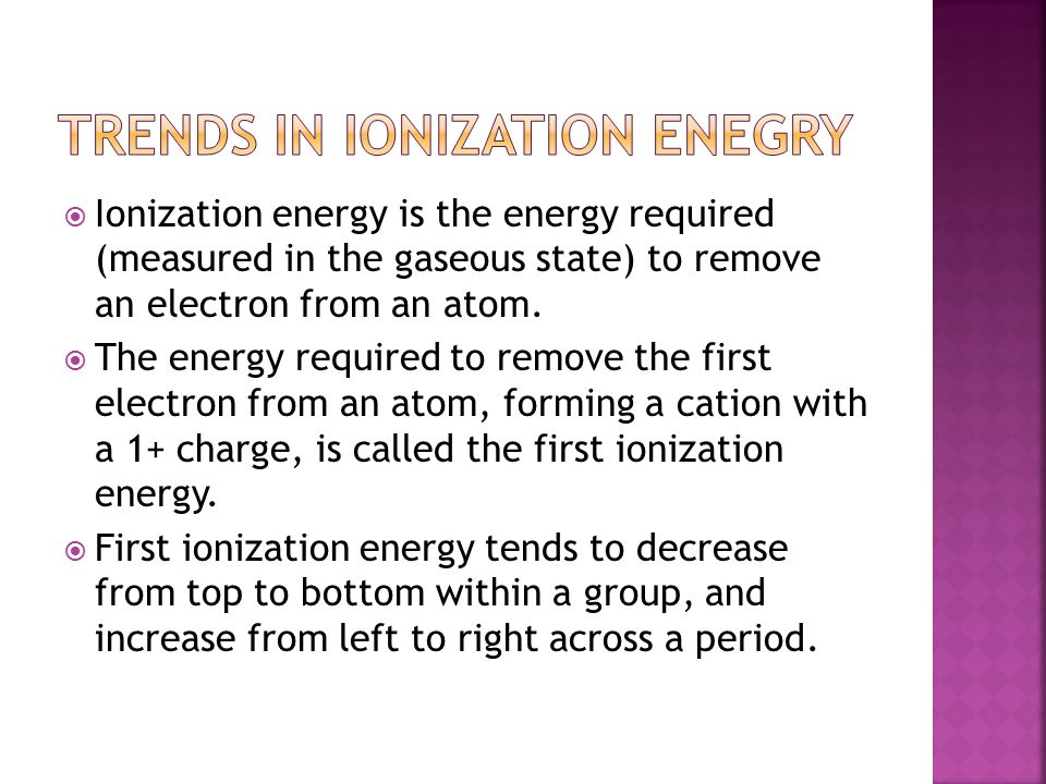  Ionization energy is the energy required (measured in the gaseous state) to remove an electron from an atom.