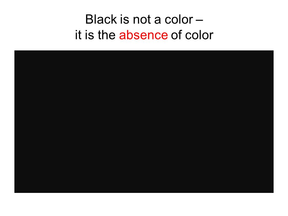 Black is not a color – it is the absence of color