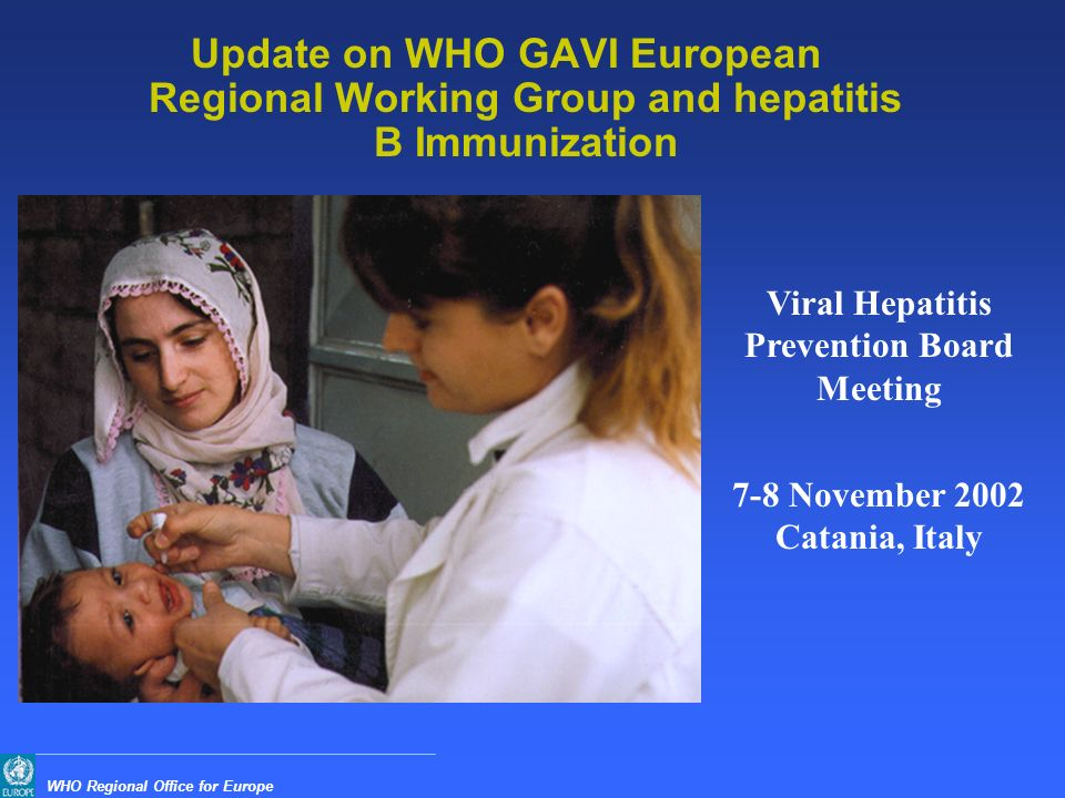 WHO Regional Office for Europe Update on WHO GAVI European Regional Working Group and hepatitis B Immunization Viral Hepatitis Prevention Board Meeting 7-8 November 2002 Catania, Italy