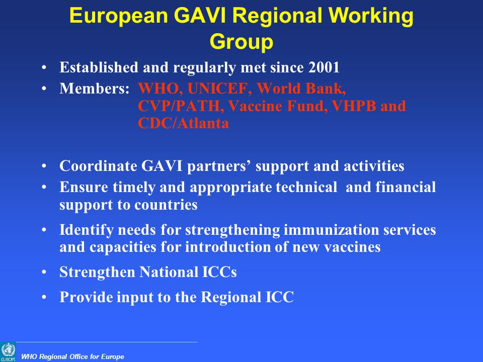 WHO Regional Office for Europe European GAVI Regional Working Group Established and regularly met since 2001 Members:WHO, UNICEF, World Bank, CVP/PATH, Vaccine Fund, VHPB and CDC/Atlanta Coordinate GAVI partners' support and activities Ensure timely and appropriate technical and financial support to countries Identify needs for strengthening immunization services and capacities for introduction of new vaccines Strengthen National ICCs Provide input to the Regional ICC