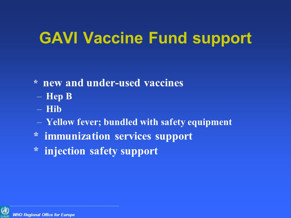 WHO Regional Office for Europe GAVI Vaccine Fund support * new and under-used vaccines –Hep B –Hib –Yellow fever; bundled with safety equipment * immunization services support * injection safety support