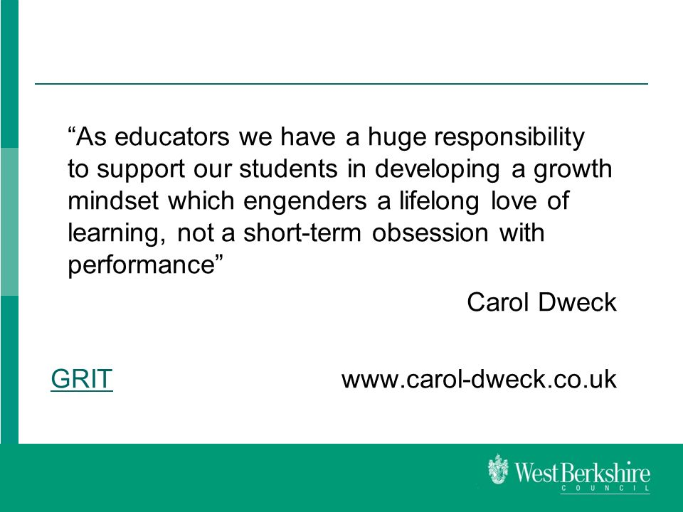 As educators we have a huge responsibility to support our students in developing a growth mindset which engenders a lifelong love of learning, not a short-term obsession with performance Carol Dweck GRITGRIT