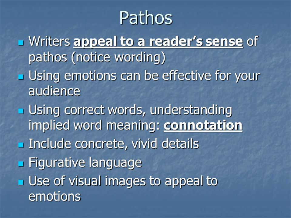 Pathos Writers appeal to a reader's sense of pathos (notice wording) Writers appeal to a reader's sense of pathos (notice wording) Using emotions can be effective for your audience Using emotions can be effective for your audience Using correct words, understanding implied word meaning: connotation Using correct words, understanding implied word meaning: connotation Include concrete, vivid details Include concrete, vivid details Figurative language Figurative language Use of visual images to appeal to emotions Use of visual images to appeal to emotions